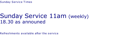 Sunday Service Times   Sunday Service 11am (weekly) 18.30 as announed  Refreshments available after the service