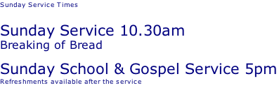 Sunday Service Times   Sunday Service 10.30am Breaking of Bread Sunday School & Gospel Service 5pm Refreshments available after the service